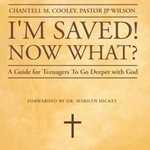 I'm Saved! Now What? A Guide for Teenagers To Go Deeper With God!